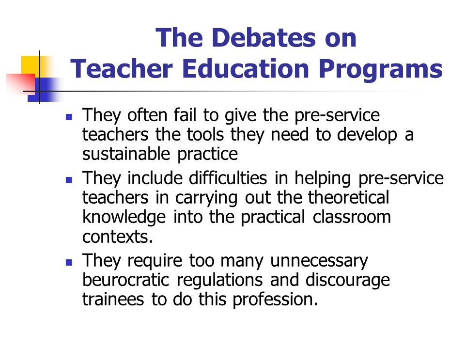 The Debates on Teacher Education Programs They often fail to give the pre-service teachers the tools they need to develop a sustainable practice They include difficulties in helping pre-service teachers in carrying out the theoretical knowledge into the practical classroom contexts.