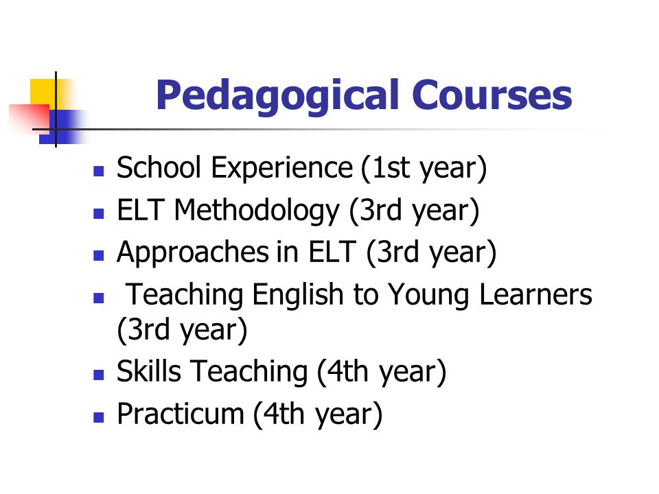 Pedagogical Courses School Experience (1st year) ELT Methodology (3rd year) Approaches in ELT (3rd year) Teaching English to Young Learners (3rd year) Skills Teaching (4th year) Practicum (4th year)