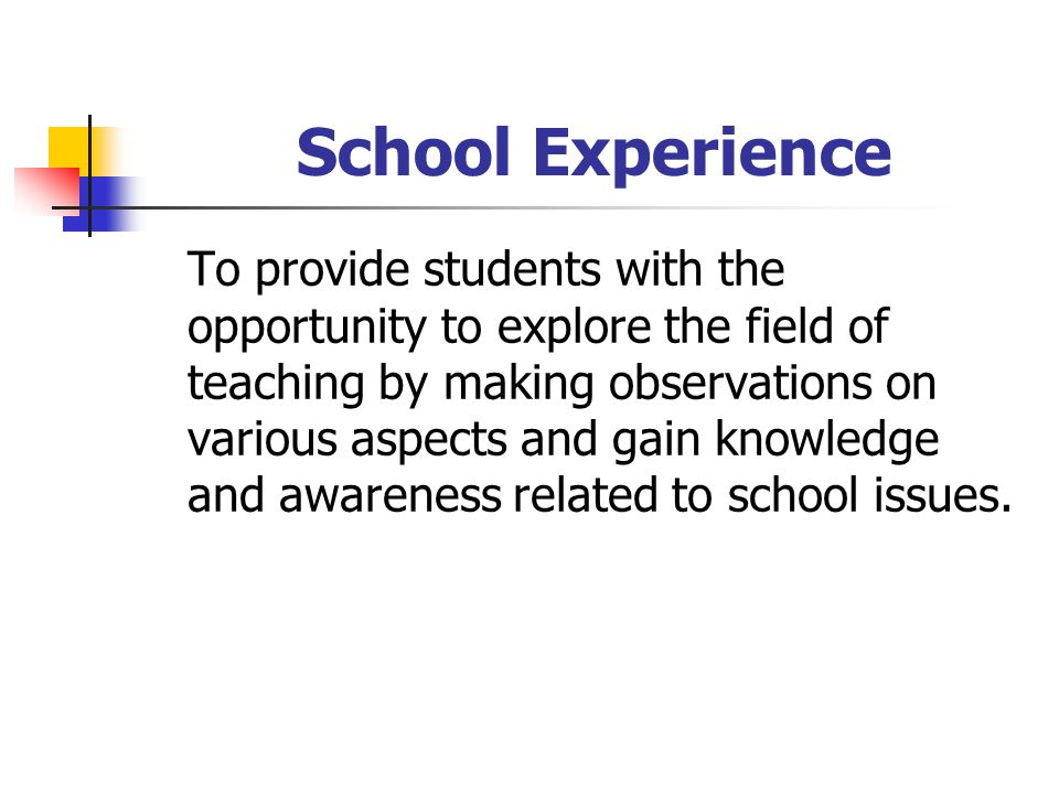 School Experience To provide students with the opportunity to explore the field of teaching by making observations on various aspects and gain knowledge and awareness related to school issues.