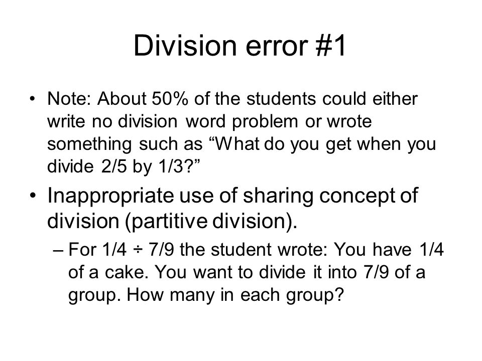 Division error #1 Note: About 50% of the students could either write no division word problem or wrote something such as What do you get when you divide 2/5 by 1/3 Inappropriate use of sharing concept of division (partitive division).