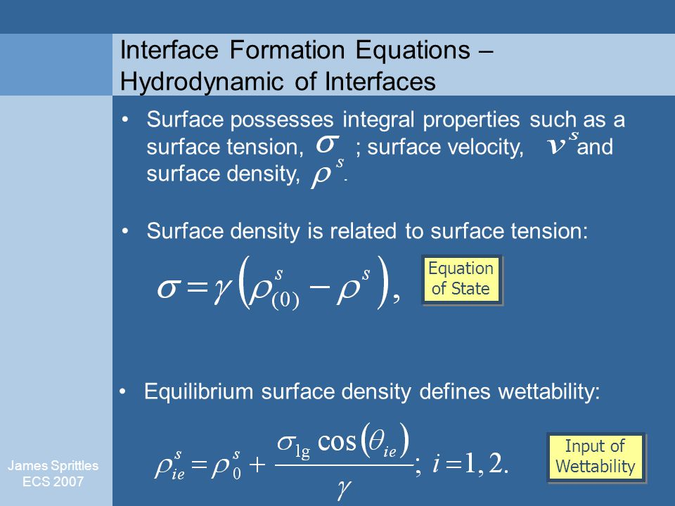 James Sprittles ECS 2007 Interface Formation Equations – Hydrodynamic of Interfaces Surface density is related to surface tension: Equilibrium surface density defines wettability: Surface possesses integral properties such as a surface tension, ; surface velocity, and surface density,.