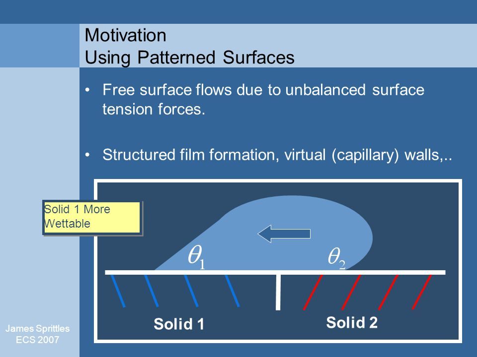 James Sprittles ECS 2007 Motivation Using Patterned Surfaces Solid 1 Solid 2 Free surface flows due to unbalanced surface tension forces.