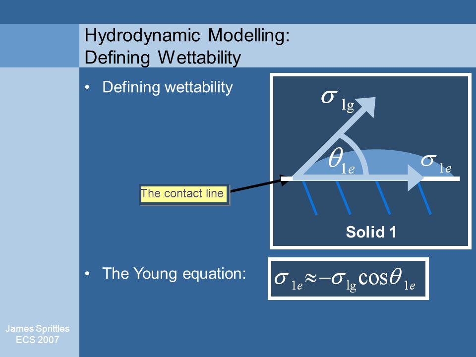 James Sprittles ECS 2007 Hydrodynamic Modelling: Defining Wettability Defining wettability The Young equation: The contact line Solid 1