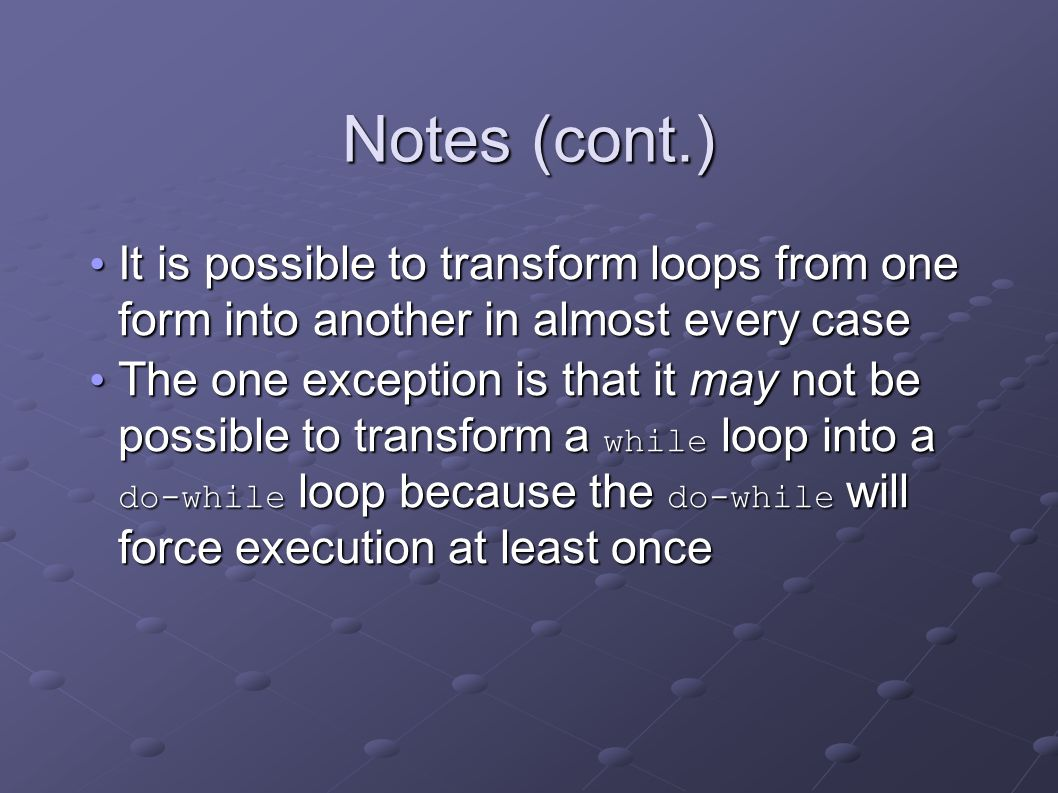 Notes (cont.) It is possible to transform loops from one form into another in almost every case It is possible to transform loops from one form into another in almost every case The one exception is that it may not be possible to transform a while loop into a do-while loop because the do-while will force execution at least once The one exception is that it may not be possible to transform a while loop into a do-while loop because the do-while will force execution at least once