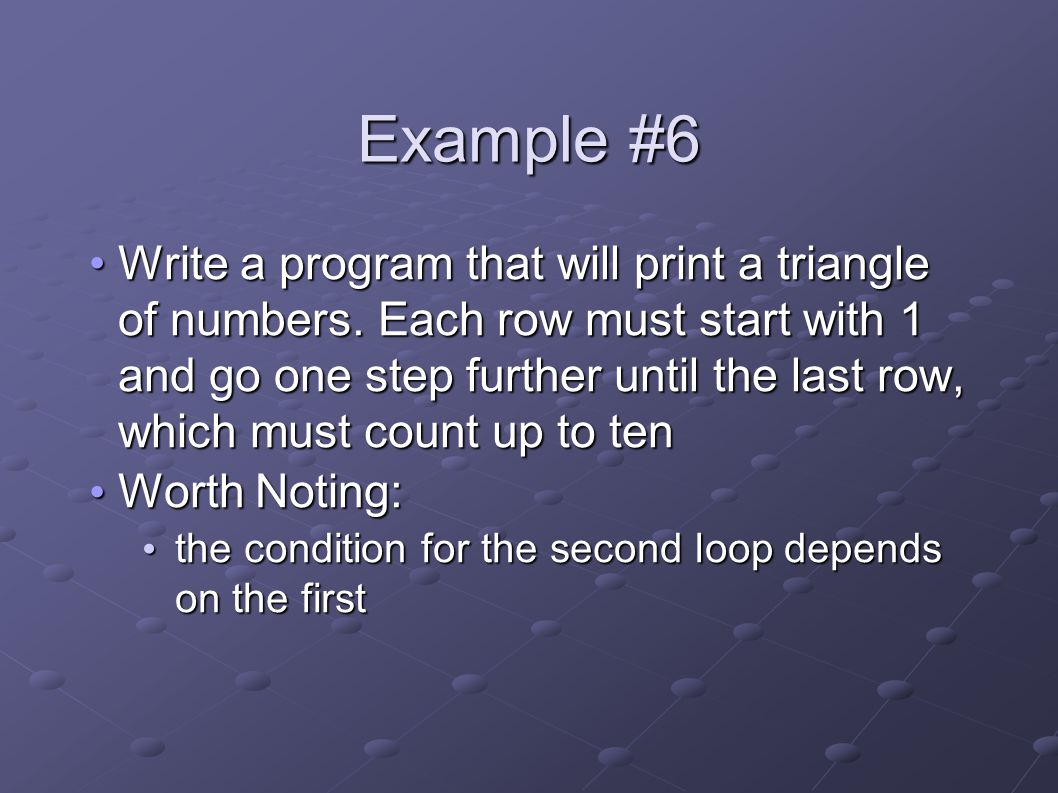 Example #6 Write a program that will print a triangle of numbers.