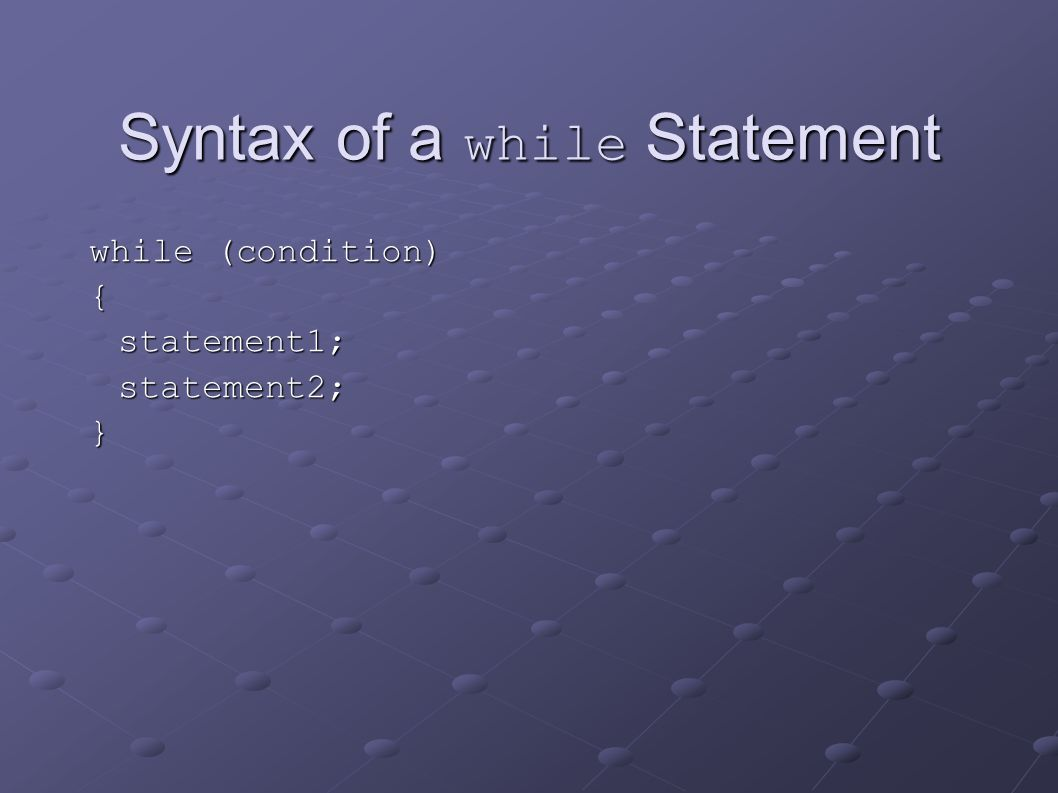 Syntax of a while Statement while (condition) {statement1;statement2;}