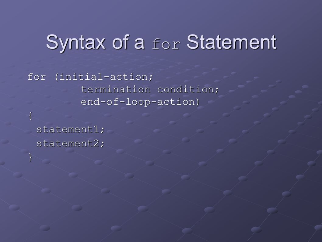 Syntax of a for Statement for (initial-action; termination condition; end-of-loop-action){statement1;statement2;}