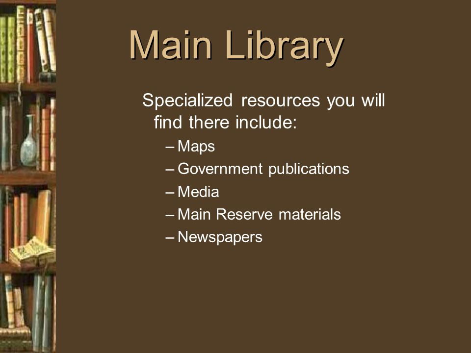 Main Library Specialized resources you will find there include: –Maps –Government publications –Media –Main Reserve materials –Newspapers