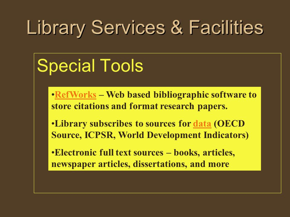 Library Services & Facilities Special Tools RefWorks – Web based bibliographic software to store citations and format research papers.RefWorks Library subscribes to sources for data (OECD Source, ICPSR, World Development Indicators)data Electronic full text sources – books, articles, newspaper articles, dissertations, and more