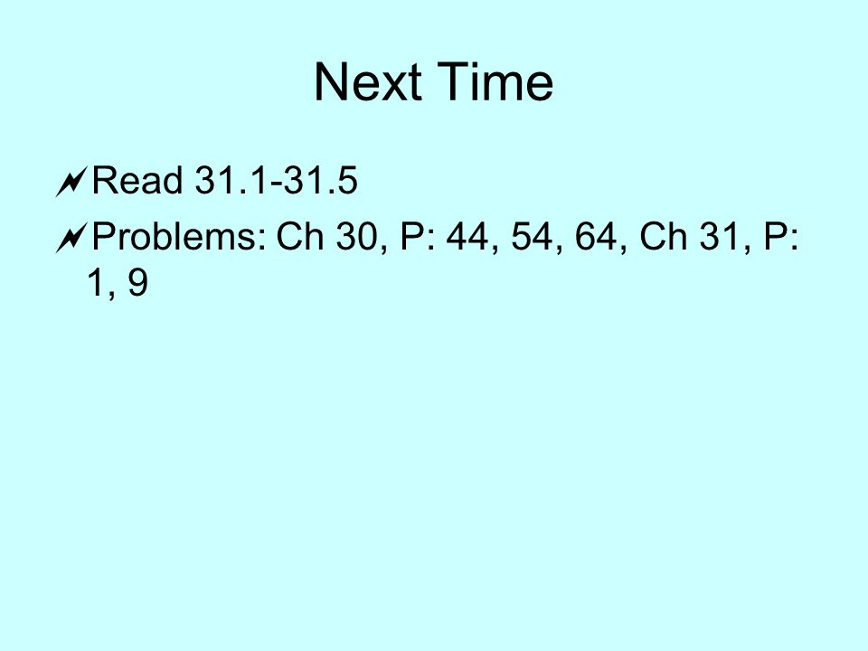 Next Time  Read  Problems: Ch 30, P: 44, 54, 64, Ch 31, P: 1, 9