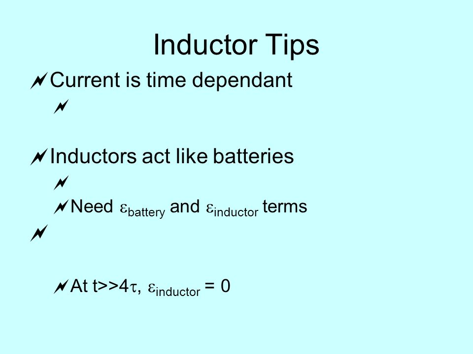 Inductor Tips  Current is time dependant   Inductors act like batteries   Need  battery and  inductor terms   At t>>4 ,  inductor = 0