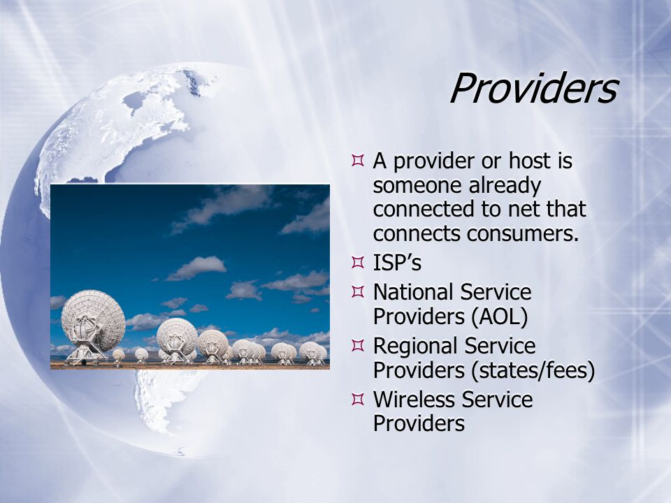 Providers  A provider or host is someone already connected to net that connects consumers.