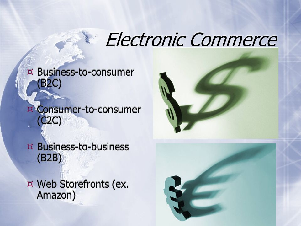 Electronic Commerce  Business-to-consumer (B2C)  Consumer-to-consumer (C2C)  Business-to-business (B2B)  Web Storefronts (ex.