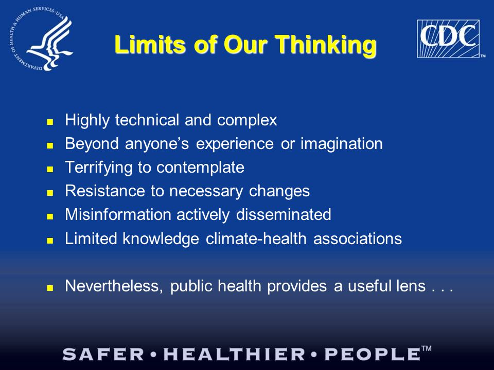 Limits of Our Thinking Highly technical and complex Beyond anyone's experience or imagination Terrifying to contemplate Resistance to necessary changes Misinformation actively disseminated Limited knowledge climate-health associations Nevertheless, public health provides a useful lens...