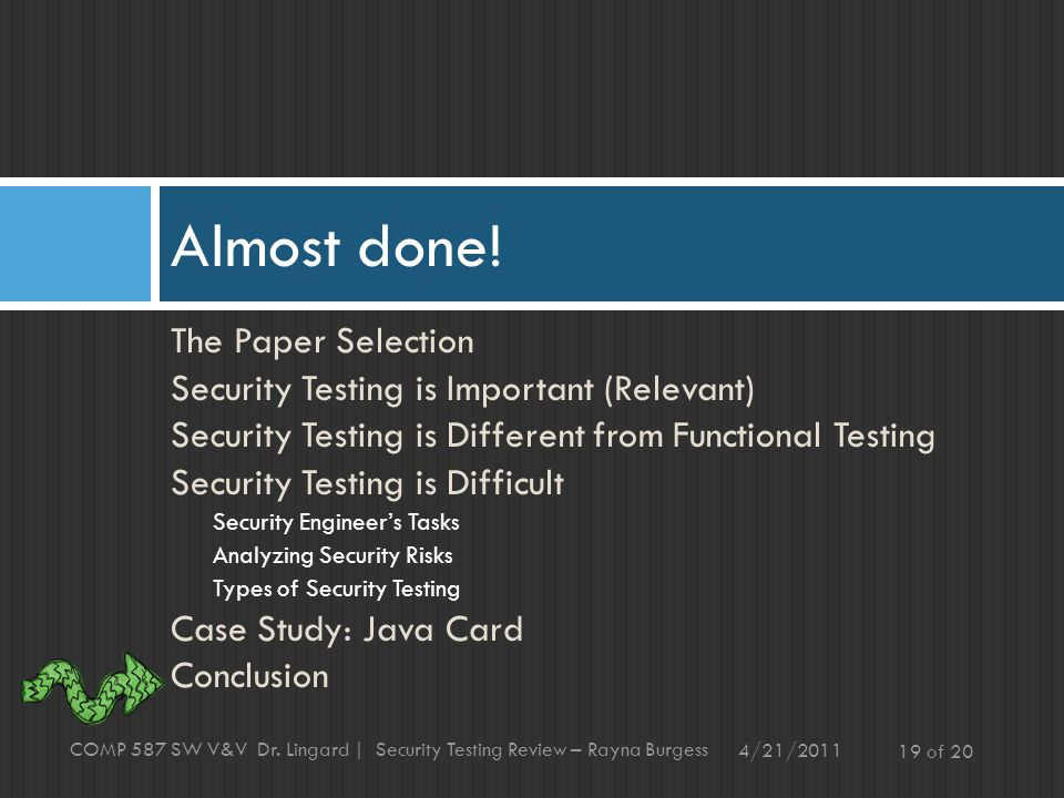 The Paper Selection Security Testing is Important (Relevant) Security Testing is Different from Functional Testing Security Testing is Difficult Security Engineer's Tasks Analyzing Security Risks Types of Security Testing Case Study: Java Card Conclusion Almost done.