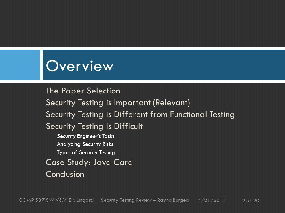 The Paper Selection Security Testing is Important (Relevant) Security Testing is Different from Functional Testing Security Testing is Difficult Security Engineer's Tasks Analyzing Security Risks Types of Security Testing Case Study: Java Card Conclusion Overview 4/21/ of 20 COMP 587 SW V&V Dr.