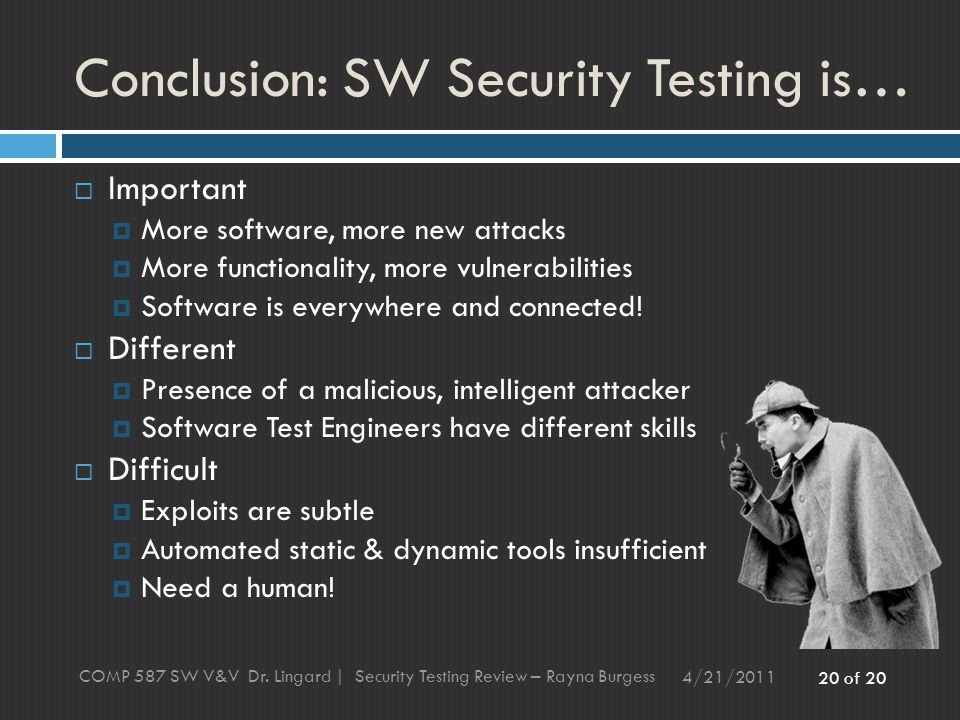 20 of 20 Conclusion: SW Security Testing is… 4/21/2011 COMP 587 SW V&V Dr.