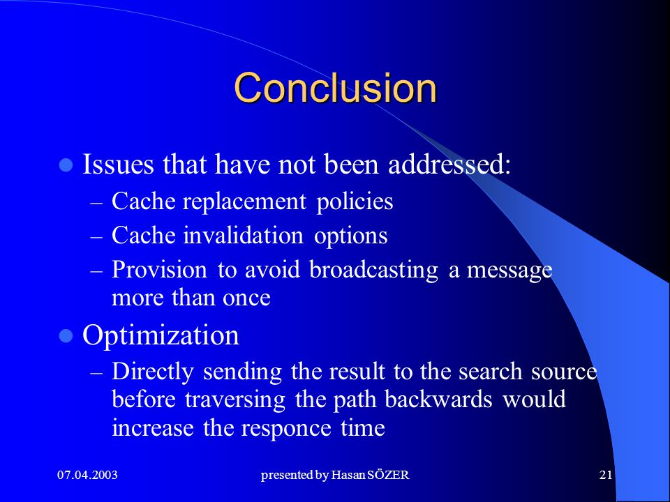 presented by Hasan SÖZER21 Conclusion Issues that have not been addressed: – Cache replacement policies – Cache invalidation options – Provision to avoid broadcasting a message more than once Optimization – Directly sending the result to the search source before traversing the path backwards would increase the responce time