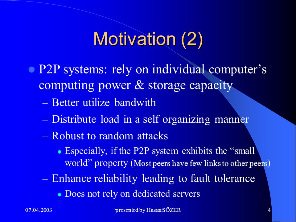 presented by Hasan SÖZER4 Motivation (2) P2P systems: rely on individual computer's computing power & storage capacity – Better utilize bandwith – Distribute load in a self organizing manner – Robust to random attacks Especially, if the P2P system exhibits the small world property ( Most peers have few links to other peers ) – Enhance reliability leading to fault tolerance Does not rely on dedicated servers