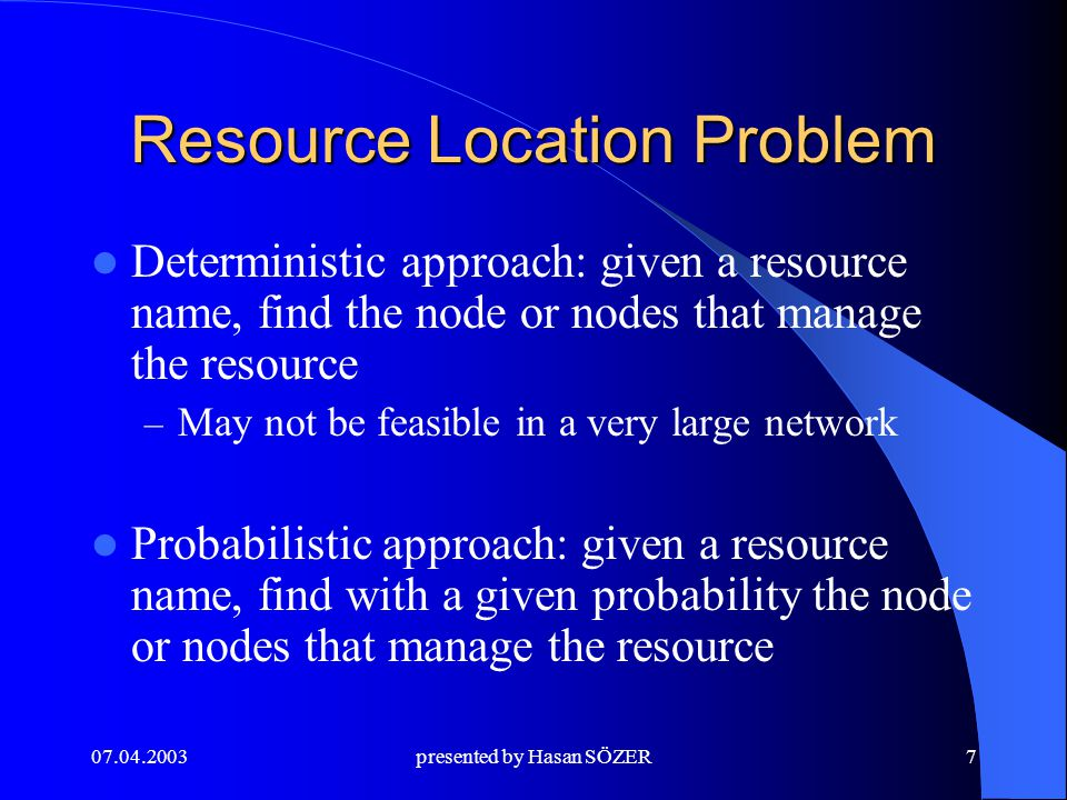 presented by Hasan SÖZER7 Resource Location Problem Deterministic approach: given a resource name, find the node or nodes that manage the resource – May not be feasible in a very large network Probabilistic approach: given a resource name, find with a given probability the node or nodes that manage the resource