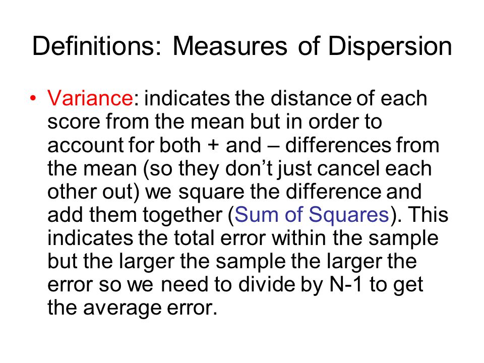 Definitions: Measures of Dispersion Variance: indicates the distance of each score from the mean but in order to account for both + and – differences from the mean (so they don't just cancel each other out) we square the difference and add them together (Sum of Squares).