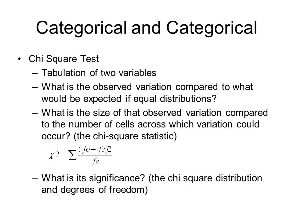 Categorical and Categorical Chi Square Test –Tabulation of two variables –What is the observed variation compared to what would be expected if equal distributions.