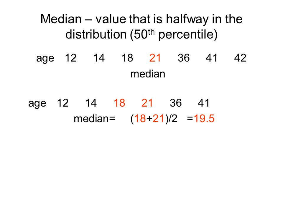 Median – value that is halfway in the distribution (50 th percentile) age median age median=(18+21)/2=19.5