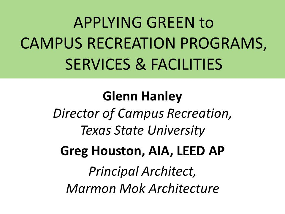 APPLYING GREEN to CAMPUS RECREATION PROGRAMS, SERVICES & FACILITIES Glenn Hanley Director of Campus Recreation, Texas State University Greg Houston, AIA, LEED AP Principal Architect, Marmon Mok Architecture