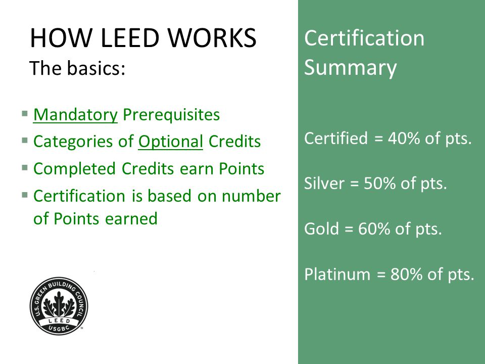 HOW LEED WORKS The basics:  Mandatory Prerequisites  Categories of Optional Credits  Completed Credits earn Points  Certification is based on number of Points earned Certification Summary Certified = 40% of pts.