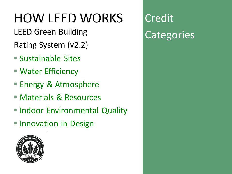 HOW LEED WORKS LEED Green Building Rating System (v2.2)  Sustainable Sites  Water Efficiency  Energy & Atmosphere  Materials & Resources  Indoor Environmental Quality  Innovation in Design Credit Categories