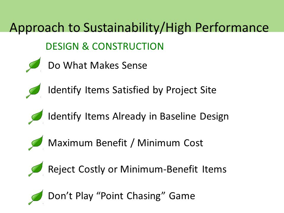 DESIGN & CONSTRUCTION Do What Makes Sense Identify Items Satisfied by Project Site Identify Items Already in Baseline Design Maximum Benefit / Minimum Cost Reject Costly or Minimum-Benefit Items Don't Play Point Chasing Game Approach to Sustainability/High Performance