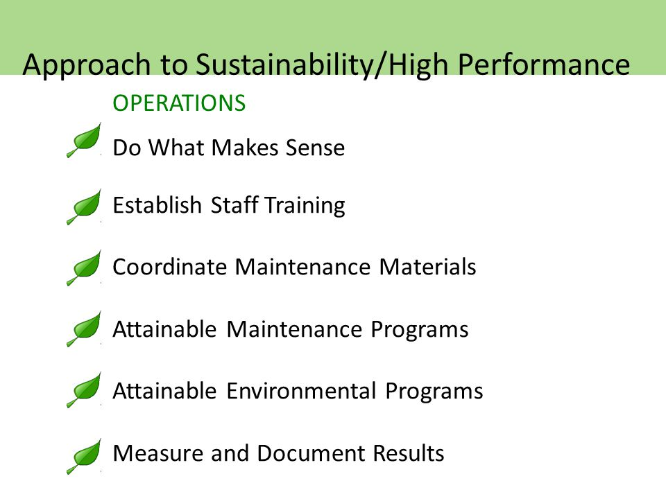 OPERATIONS Do What Makes Sense Establish Staff Training Coordinate Maintenance Materials Attainable Maintenance Programs Attainable Environmental Programs Measure and Document Results Approach to Sustainability/High Performance