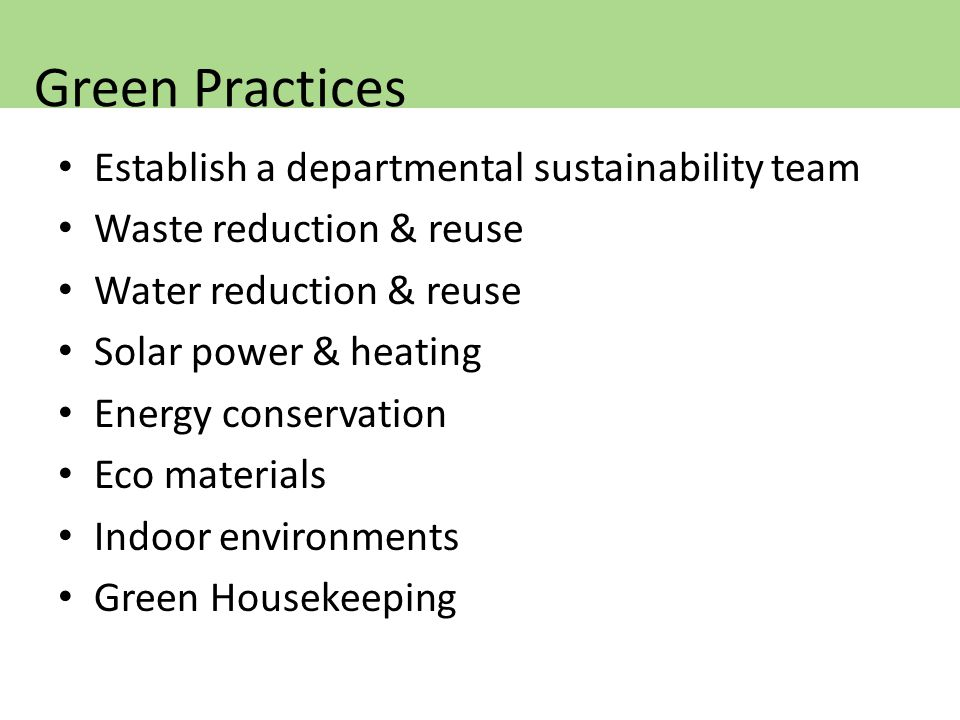 Establish a departmental sustainability team Waste reduction & reuse Water reduction & reuse Solar power & heating Energy conservation Eco materials Indoor environments Green Housekeeping Green Practices