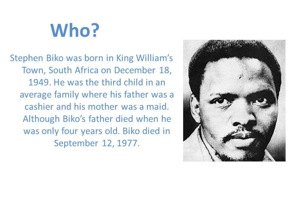 Stephen Biko was born in King William's Town, South Africa on December 18, 1949.