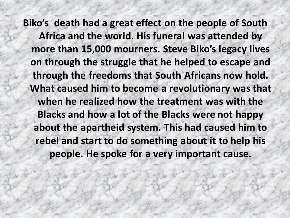 Biko's death had a great effect on the people of South Africa and the world.