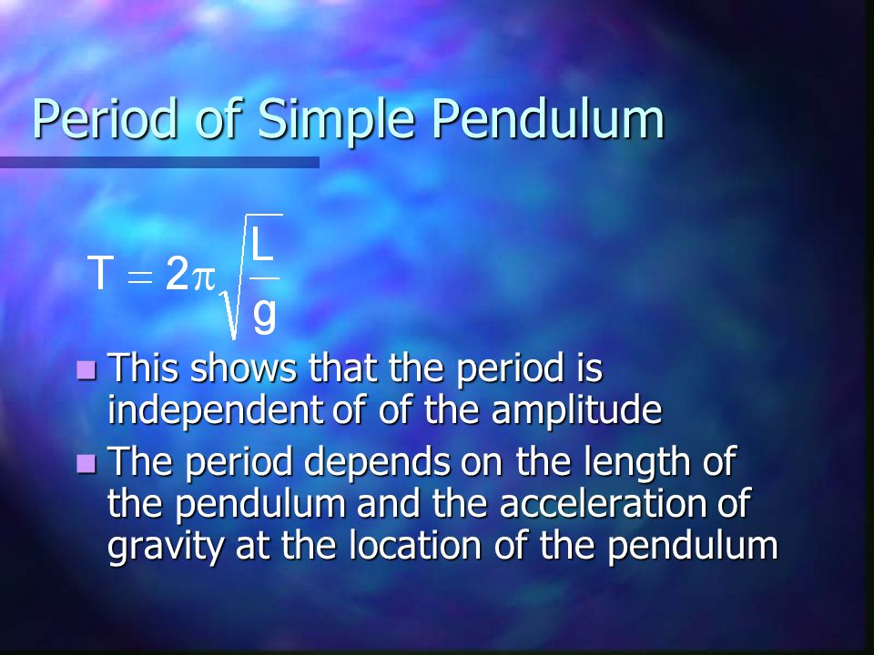 Period of Simple Pendulum This shows that the period is independent of of the amplitude This shows that the period is independent of of the amplitude The period depends on the length of the pendulum and the acceleration of gravity at the location of the pendulum The period depends on the length of the pendulum and the acceleration of gravity at the location of the pendulum