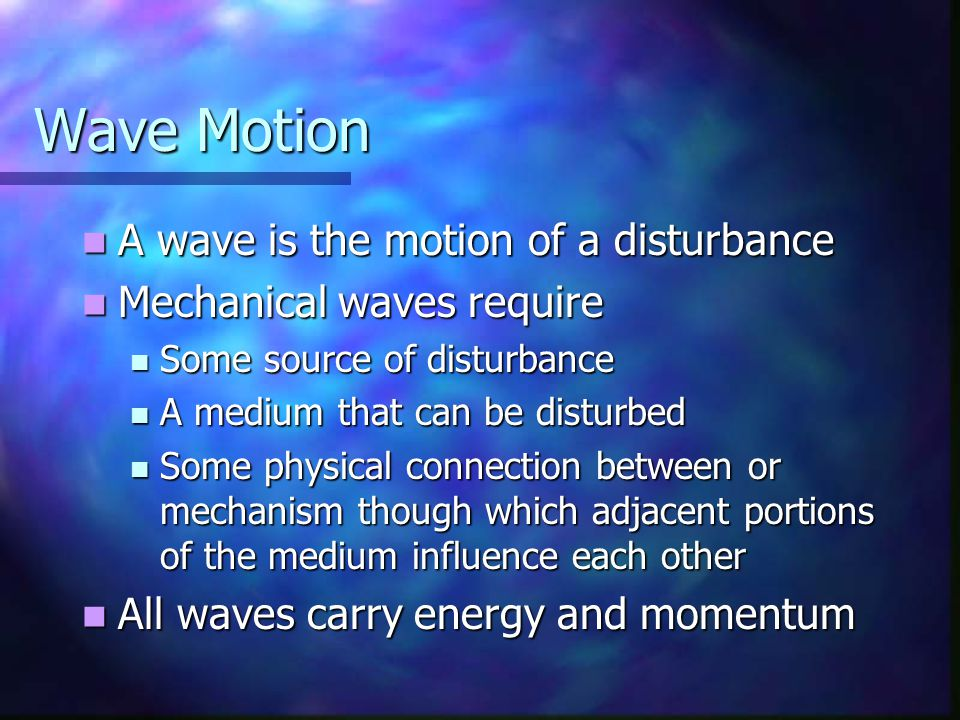 Wave Motion A wave is the motion of a disturbance A wave is the motion of a disturbance Mechanical waves require Mechanical waves require Some source of disturbance Some source of disturbance A medium that can be disturbed A medium that can be disturbed Some physical connection between or mechanism though which adjacent portions of the medium influence each other Some physical connection between or mechanism though which adjacent portions of the medium influence each other All waves carry energy and momentum All waves carry energy and momentum