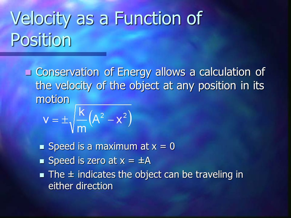 Velocity as a Function of Position Conservation of Energy allows a calculation of the velocity of the object at any position in its motion Conservation of Energy allows a calculation of the velocity of the object at any position in its motion Speed is a maximum at x = 0 Speed is a maximum at x = 0 Speed is zero at x = ±A Speed is zero at x = ±A The ± indicates the object can be traveling in either direction The ± indicates the object can be traveling in either direction