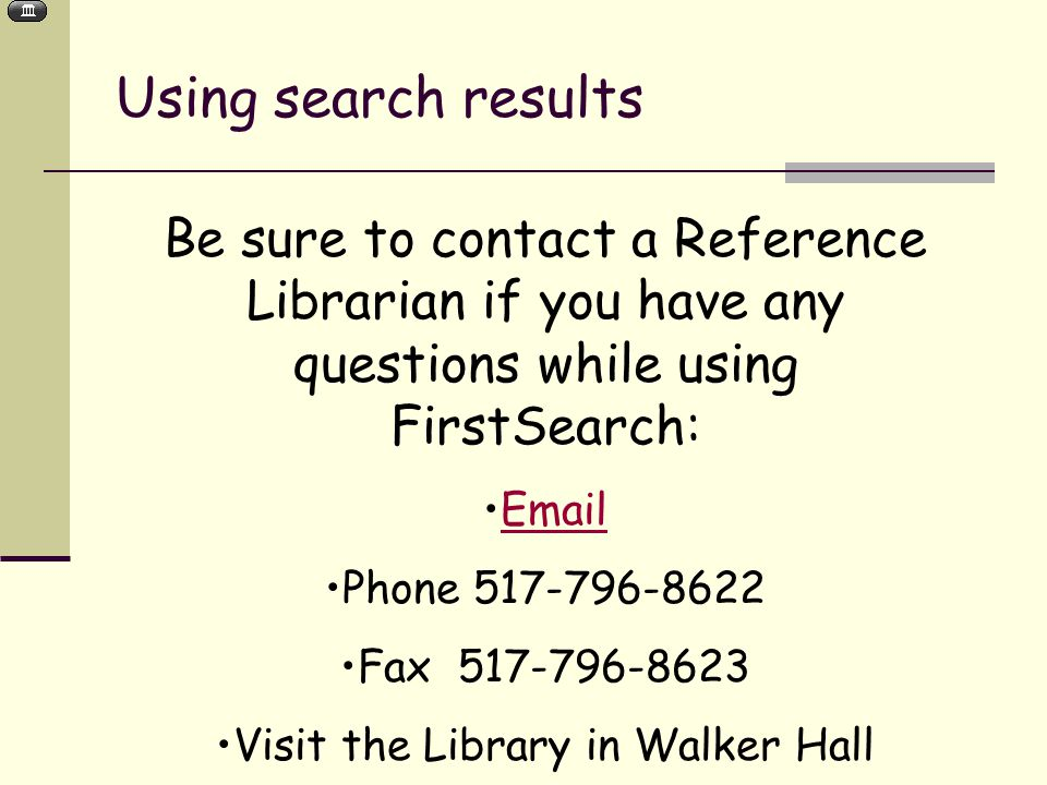 Using search results Be sure to contact a Reference Librarian if you have any questions while using FirstSearch:  Phone Fax Visit the Library in Walker Hall