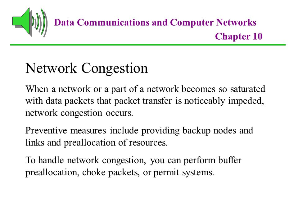 Data Communications and Computer Networks Chapter 10 Network Congestion When a network or a part of a network becomes so saturated with data packets that packet transfer is noticeably impeded, network congestion occurs.