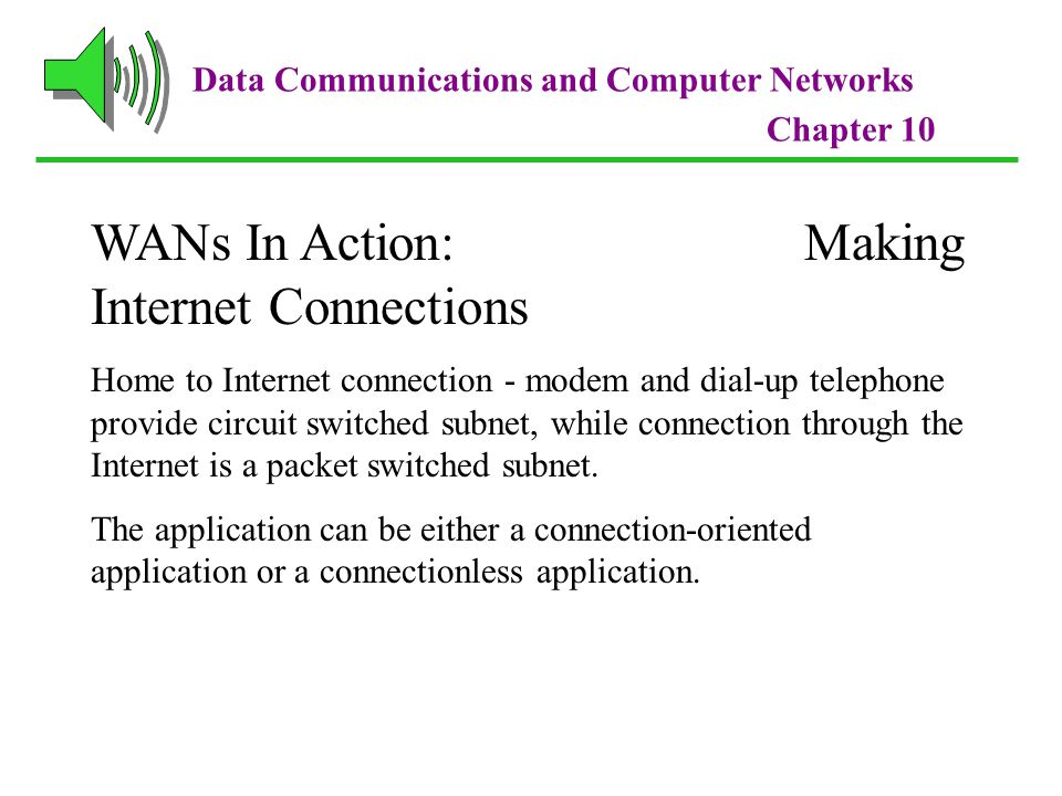 Data Communications and Computer Networks Chapter 10 WANs In Action: Making Internet Connections Home to Internet connection - modem and dial-up telephone provide circuit switched subnet, while connection through the Internet is a packet switched subnet.