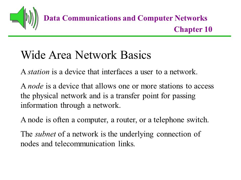 Data Communications and Computer Networks Chapter 10 Wide Area Network Basics A station is a device that interfaces a user to a network.