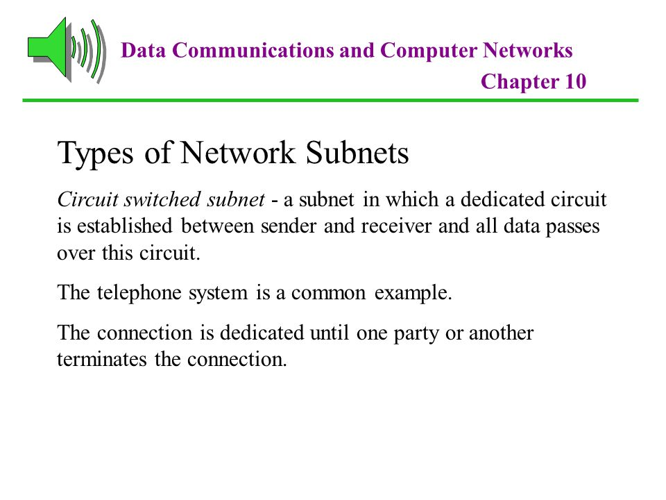 Data Communications and Computer Networks Chapter 10 Types of Network Subnets Circuit switched subnet - a subnet in which a dedicated circuit is established between sender and receiver and all data passes over this circuit.