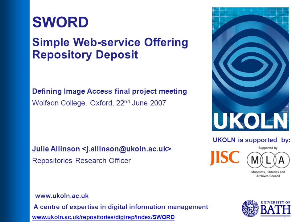 1 UKOLN is supported by: SWORD Simple Web-service Offering Repository Deposit Defining Image Access final project meeting Wolfson College, Oxford, 22 nd June 2007 Julie Allinson Repositories Research Officer A centre of expertise in digital information management