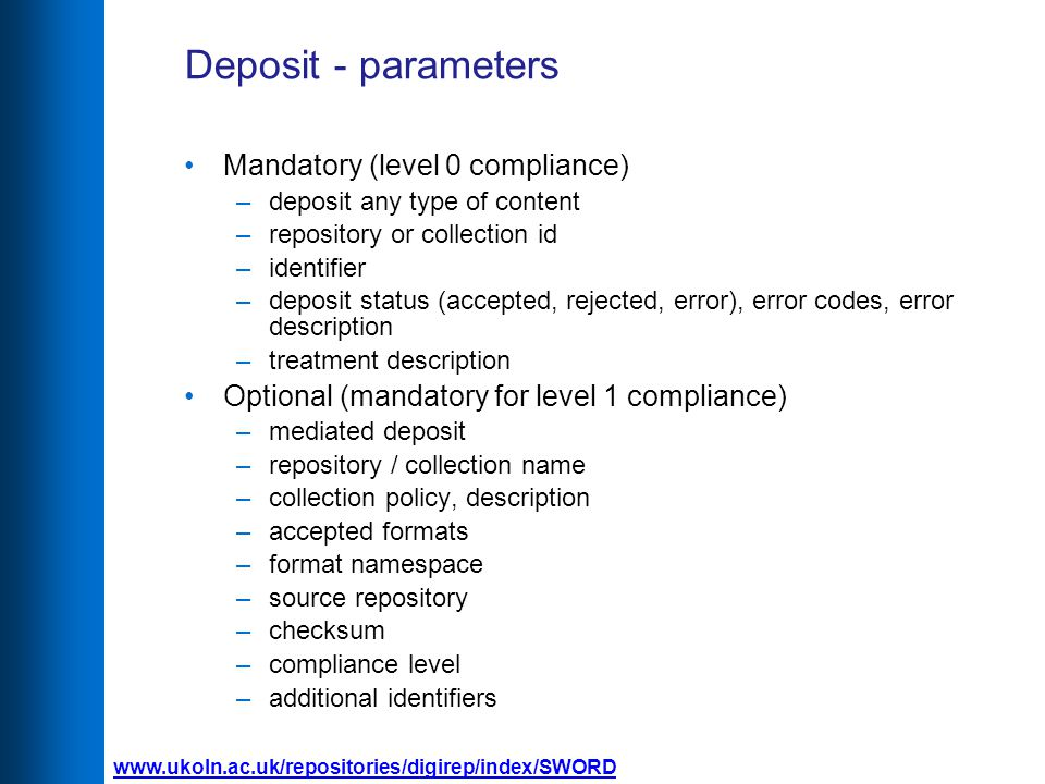 Deposit - parameters Mandatory (level 0 compliance) –deposit any type of content –repository or collection id –identifier –deposit status (accepted, rejected, error), error codes, error description –treatment description Optional (mandatory for level 1 compliance) –mediated deposit –repository / collection name –collection policy, description –accepted formats –format namespace –source repository –checksum –compliance level –additional identifiers
