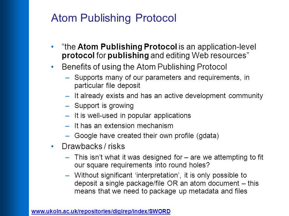 Atom Publishing Protocol the Atom Publishing Protocol is an application-level protocol for publishing and editing Web resources Benefits of using the Atom Publishing Protocol –Supports many of our parameters and requirements, in particular file deposit –It already exists and has an active development community –Support is growing –It is well-used in popular applications –It has an extension mechanism –Google have created their own profile (gdata) Drawbacks / risks –This isn't what it was designed for – are we attempting to fit our square requirements into round holes.