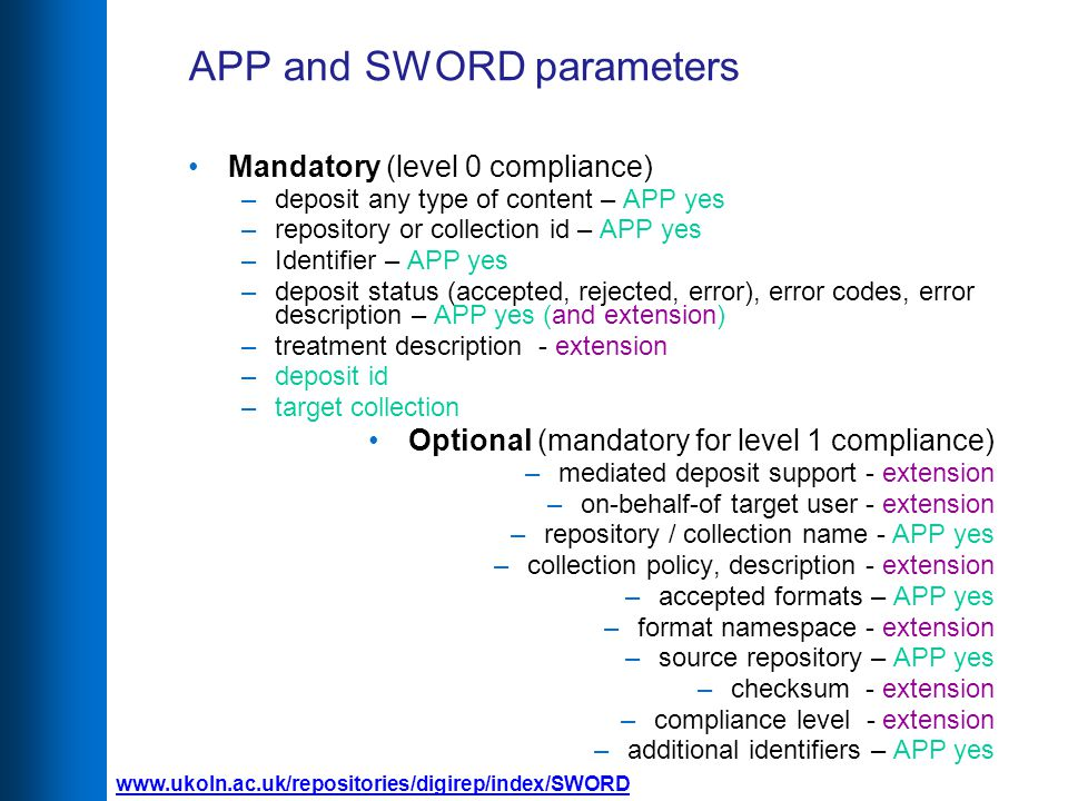 APP and SWORD parameters Mandatory (level 0 compliance) –deposit any type of content – APP yes –repository or collection id – APP yes –Identifier – APP yes –deposit status (accepted, rejected, error), error codes, error description – APP yes (and extension) –treatment description - extension –deposit id –target collection Optional (mandatory for level 1 compliance) –mediated deposit support - extension –on-behalf-of target user - extension –repository / collection name - APP yes –collection policy, description - extension –accepted formats – APP yes –format namespace - extension –source repository – APP yes –checksum - extension –compliance level - extension –additional identifiers – APP yes