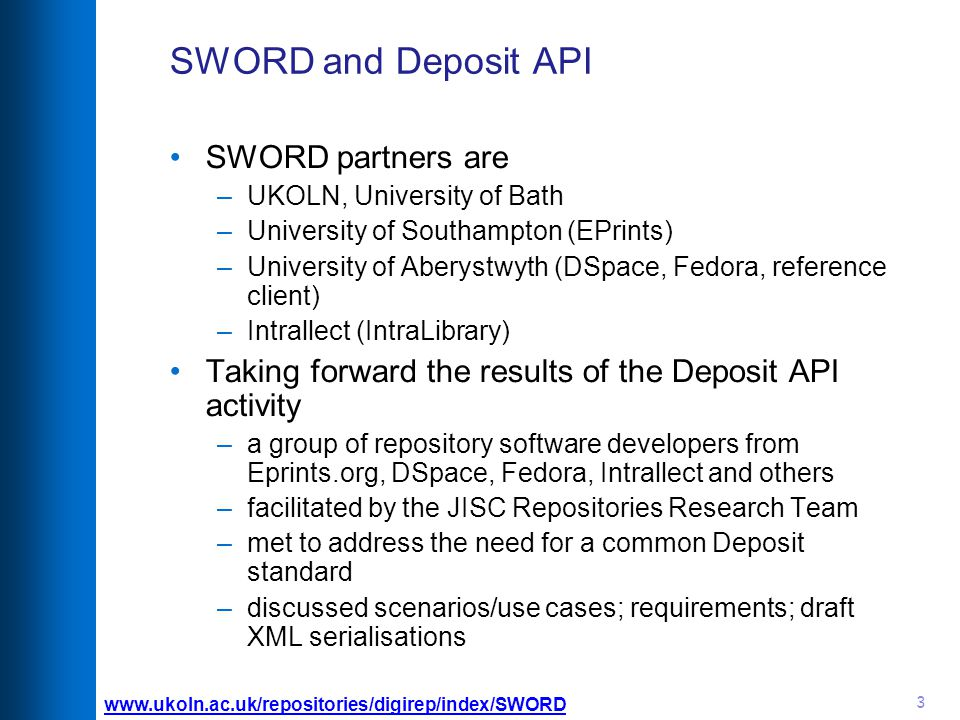 3 SWORD and Deposit API SWORD partners are –UKOLN, University of Bath –University of Southampton (EPrints) –University of Aberystwyth (DSpace, Fedora, reference client) –Intrallect (IntraLibrary) Taking forward the results of the Deposit API activity –a group of repository software developers from Eprints.org, DSpace, Fedora, Intrallect and others –facilitated by the JISC Repositories Research Team –met to address the need for a common Deposit standard –discussed scenarios/use cases; requirements; draft XML serialisations