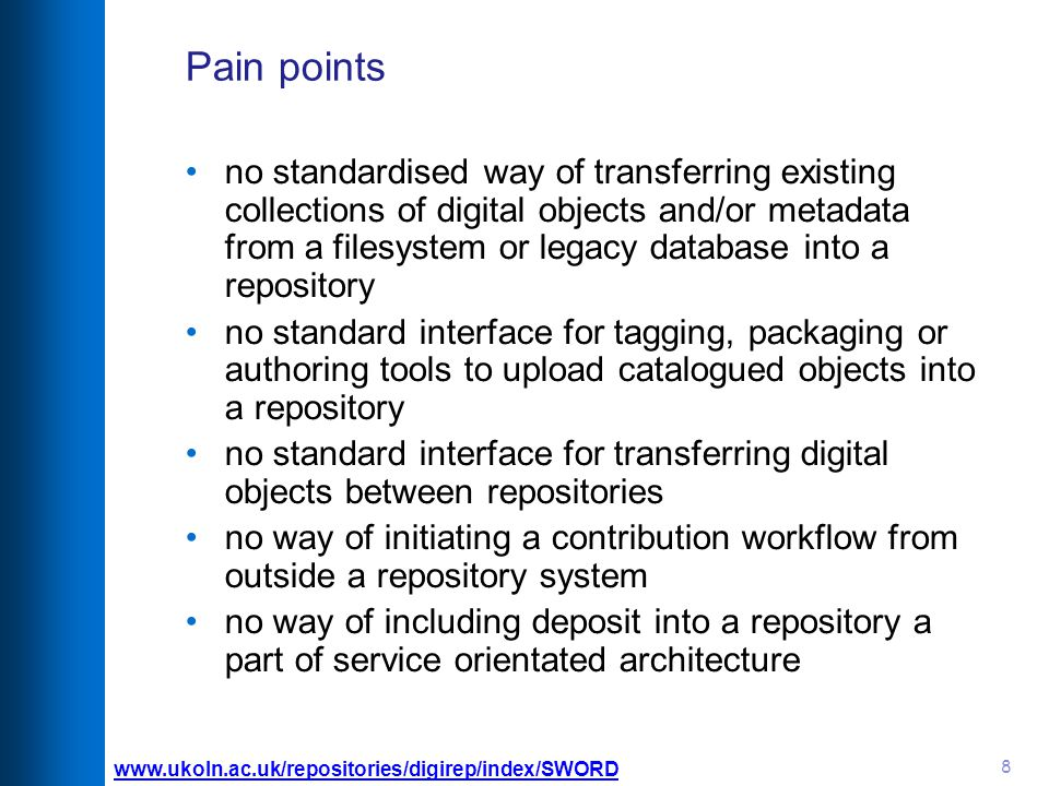 8 Pain points no standardised way of transferring existing collections of digital objects and/or metadata from a filesystem or legacy database into a repository no standard interface for tagging, packaging or authoring tools to upload catalogued objects into a repository no standard interface for transferring digital objects between repositories no way of initiating a contribution workflow from outside a repository system no way of including deposit into a repository a part of service orientated architecture