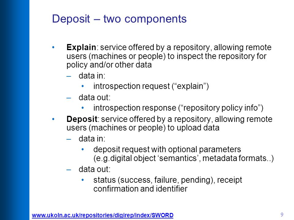 9 Deposit – two components Explain: service offered by a repository, allowing remote users (machines or people) to inspect the repository for policy and/or other data –data in: introspection request ( explain )‏ –data out: introspection response ( repository policy info )‏ Deposit: service offered by a repository, allowing remote users (machines or people) to upload data –data in: deposit request with optional parameters (e.g.digital object 'semantics', metadata formats..) –data out: status (success, failure, pending), receipt confirmation and identifier